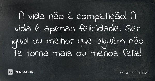 A vida não é competição! A vida é apenas felicidade! Ser igual ou melhor que alguém não te torna mais ou menos feliz!... Frase de Gisele Daroz.