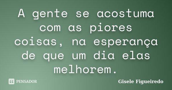 A gente se acostuma com as piores coisas, na esperança de que um dia elas melhorem.... Frase de Gisele Figueiredo.