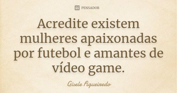 Acredite existem mulheres apaixonadas por futebol e amantes de vídeo game.... Frase de Gisele Figueiredo.