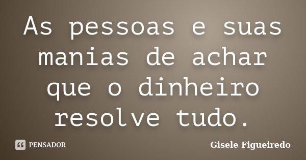 As pessoas e suas manias de achar que o dinheiro resolve tudo.... Frase de Gisele Figueiredo.