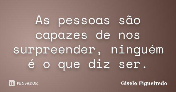 As pessoas são capazes de nos surpreender, ninguém é o que diz ser.... Frase de Gisele Figueiredo.