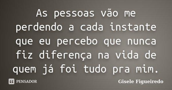 As pessoas vão me perdendo a cada instante que eu percebo que nunca fiz diferença na vida de quem já foi tudo pra mim.... Frase de Gisele Figueiredo.