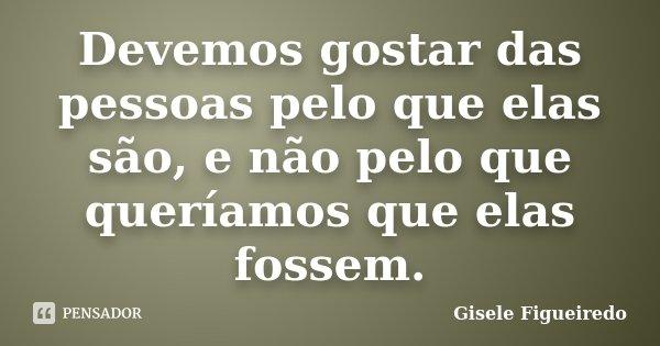 Devemos gostar das pessoas pelo que elas são, e não pelo que queríamos que elas fossem.... Frase de Gisele Figueiredo.