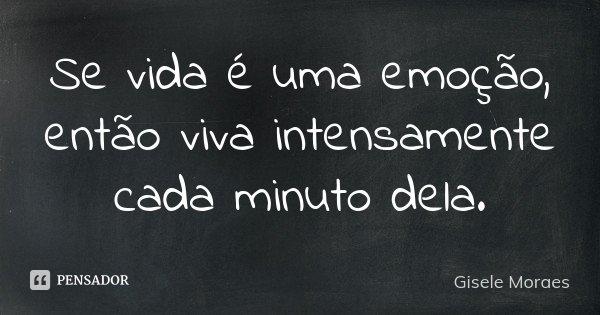 Se vida é uma emoção, então viva intensamente cada minuto dela.... Frase de Gisele Moraes.
