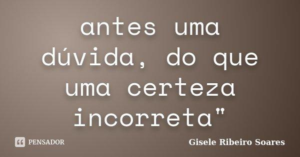 """antes uma dúvida, do que uma certeza incorreta""""... Frase de Gisele Ribeiro Soares."""