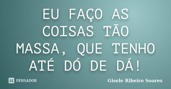 EU FAÇO AS COISAS TÃO MASSA, QUE TENHO ATÉ DÓ DE DÁ!... Frase de Gisele Ribeiro Soares.