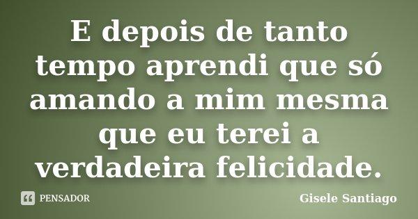 E depois de tanto tempo aprendi que só amando a mim mesma que eu terei a verdadeira felicidade.... Frase de Gisele Santiago.