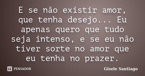 E se não existir amor, que tenha desejo... Eu apenas quero que tudo seja intenso, e se eu não tiver sorte no amor que eu tenha no prazer.... Frase de Gisele Santiago.