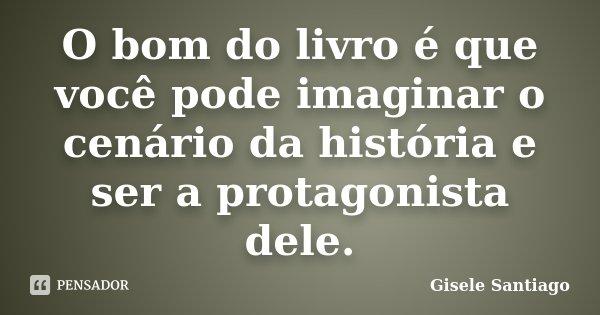 O bom do livro é que você pode imaginar o cenário da história e ser a protagonista dele.... Frase de Gisele Santiago.