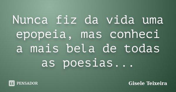 Nunca fiz da vida uma epopeia, mas conheci a mais bela de todas as poesias...... Frase de Gisele Teixeira.