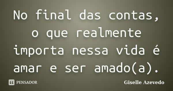 No final das contas, o que realmente importa nessa vida é amar e ser amado(a).... Frase de Giselle Azevedo.