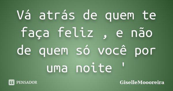 Vá atrás de quem te faça feliz , e não de quem só você por uma noite '... Frase de GiselleMoooreira.
