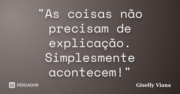"""""""As coisas não precisam de explicação. Simplesmente acontecem!""""... Frase de Giselly Viana."""
