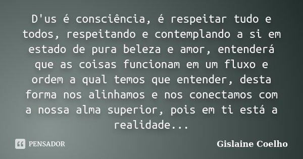 D'us é consciência, é respeitar tudo e todos, respeitando e contemplando a si em estado de pura beleza e amor, entenderá que as coisas funcionam em um fluxo e o... Frase de Gislaine Coelho.