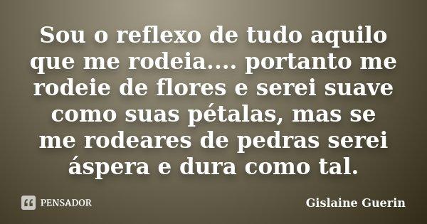 Sou o reflexo de tudo aquilo que me rodeia.... portanto me rodeie de flores e serei suave como suas pétalas, mas se me rodeares de pedras serei áspera e dura co... Frase de Gislaine Guerin.