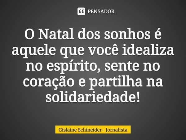 O natal dos sonhos é aquele que você idealiza no espírito, sente no coração e partilha na solidariedade!... Frase de Gislaine Schineider- Jornalista.