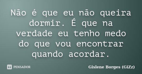 Não é que eu não queira dormir. É que na verdade eu tenho medo do que vou encontrar quando acordar.... Frase de Gislene Borges (GiZz).