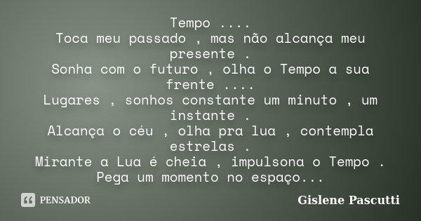 Tempo .... Toca meu passado , mas não alcança meu presente . Sonha com o futuro , olha o Tempo a sua frente .... Lugares , sonhos constante um minuto , um insta... Frase de Gislene Pascutti.