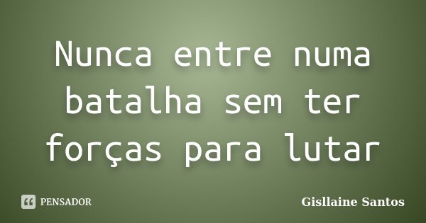 Nunca entre numa batalha sem ter forças para lutar... Frase de Gisllaine Santos.