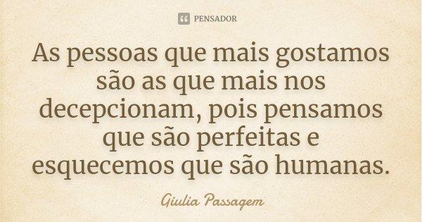 As pessoas que mais gostamos são as que mais nos decepcionam, pois pensamos que são perfeitas e esquecemos que são humanas.... Frase de Giulia Passagem.