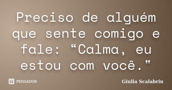 """Preciso de alguém que sente comigo e fale: """"Calma, eu estou com você.""""... Frase de Giulia Scalabrin."""