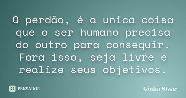 O perdão, é a unica coisa que o ser humano precisa do outro para conseguir. Fora isso, seja livre e realize seus objetivos.... Frase de Giulia Staar.
