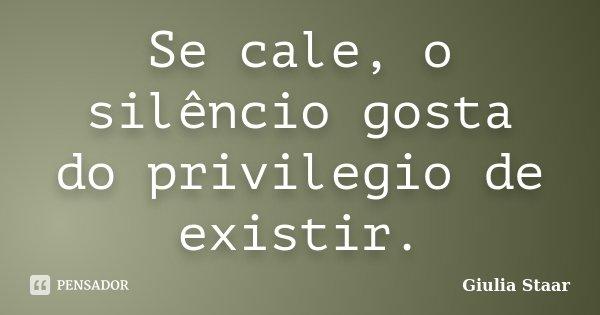 Se cale, o silêncio gosta do privilegio de existir.... Frase de Giulia Staar.