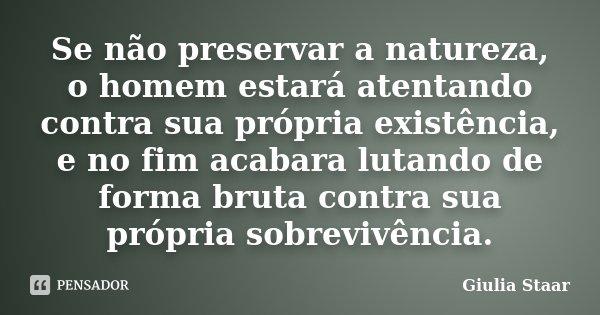 Se não preservar a natureza, o homem estará atentando contra sua própria existência, e no fim acabara lutando de forma bruta contra sua própria sobrevivência.... Frase de Giulia Staar.