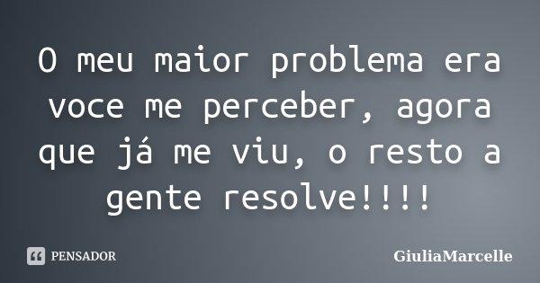 O meu maior problema era voce me perceber, agora que já me viu, o resto a gente resolve!!!!... Frase de GiuliaMarcelle.