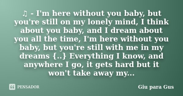 ♫ - I'm here without you baby, but you're still on my lonely mind, I think about you baby, and I dream about you all the time, I'm here without you baby, ... Frase de Giu para Gus.