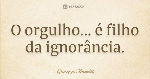 O orgulho... é filho da ignorância.... Frase de Giuseppe Baretti.