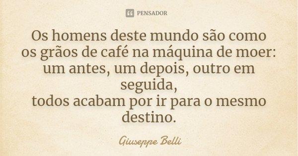 Os homens deste mundo são como / os grãos de café na máquina de moer: / um antes, um depois, outro em seguida, / todos acabam por ir para o mesmo destino.... Frase de Giuseppe Belli.