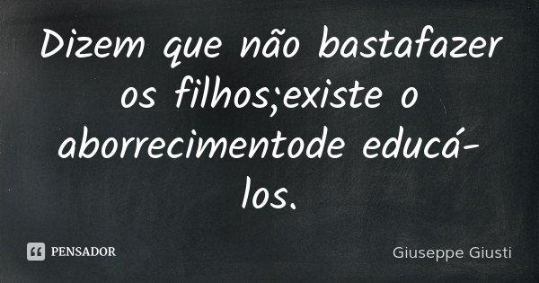 Dizem que não basta / fazer os filhos; / existe o aborrecimento / de educá-los.... Frase de Giuseppe Giusti.