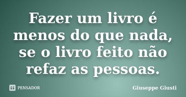 Fazer um livro é menos do que nada, / se o livro feito não refaz as pessoas.... Frase de Giuseppe Giusti.