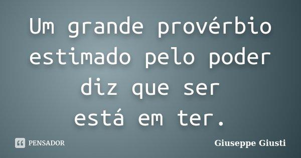Um grande provérbio / estimado pelo poder / diz que ser / está em ter.... Frase de Giuseppe Giusti.