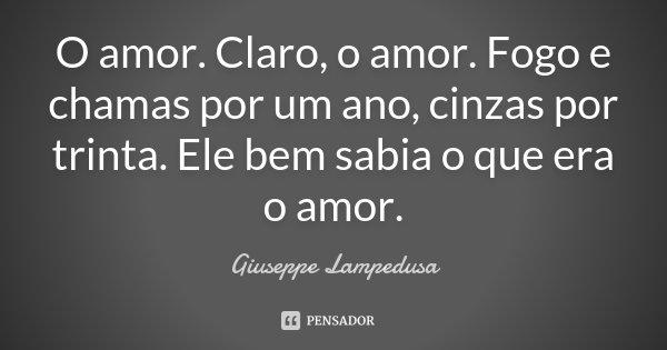 O amor. Claro, o amor. Fogo e chamas por um ano, cinzas por trinta. Ele bem sabia o que era o amor.... Frase de Giuseppe Lampedusa.