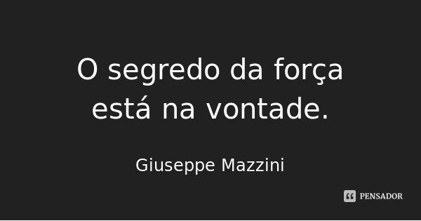 O segredo da força está na vontade.... Frase de Giuseppe Mazzini.