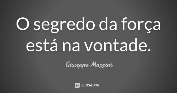 Deus Dotou Te De ForÇa De Vontade: O Segredo Da Força Está Na Vontade. Giuseppe Mazzini