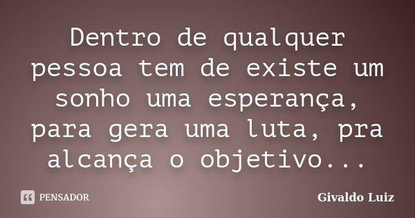 Dentro de qualquer pessoa tem de existe um sonho uma esperança, para gera uma luta, pra alcança o objetivo...... Frase de Givaldo Luiz.
