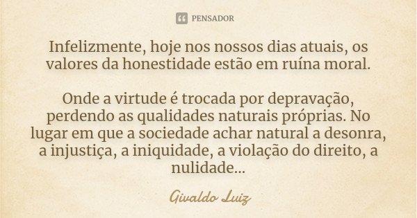 Infelizmente, Hojé nos nossos dias atuais os valores da honestidade está em ruina moral. Onde a virtude e trocada por depravação, perdendo as qualidades naturai... Frase de Givaldo Luiz.