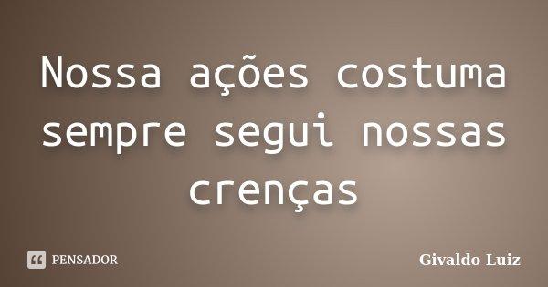 Nossa ações costuma sempre segui nossas crenças... Frase de Givaldo Luiz.