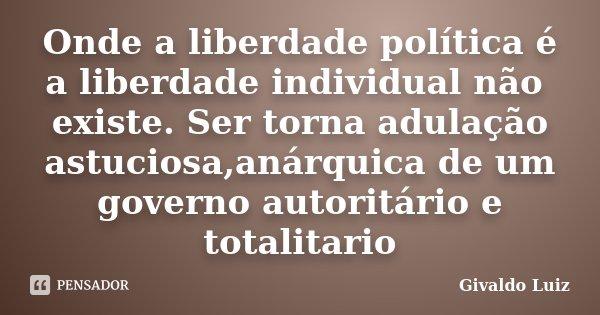 Onde a liberdade política é a liberdade individual não existe. Ser torna adulação astuciosa,anárquica de um governo autoritário e totalitario... Frase de Givaldo Luiz.
