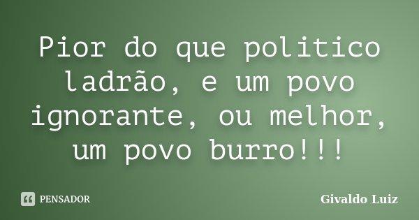 Pior do que politico ladrão, e um povo ignorante, ou melhor, um povo burro!!!... Frase de Givaldo Luiz.