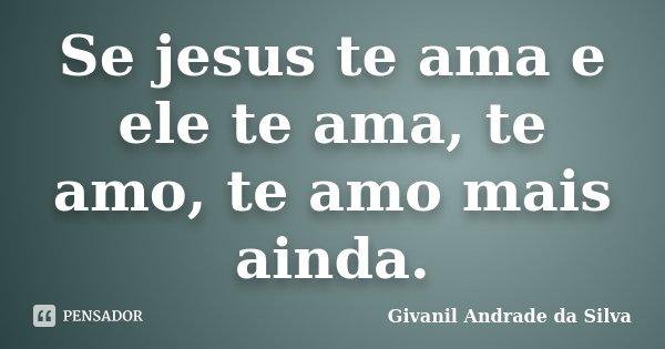 Se jesus te ama e ele te ama, te amo, te amo mais ainda.... Frase de Givanil Andrade da Silva.