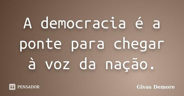 A democracia é a ponte para chegar à voz da nação.... Frase de Givas Demore.
