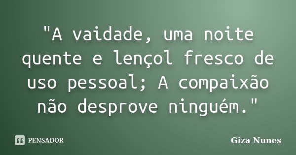 """""""A vaidade, uma noite quente e lençol fresco de uso pessoal; A compaixão não desprove ninguém.""""... Frase de Giza Nunes."""