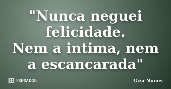 """Nunca neguei felicidade. Nem a intima, nem a escancarada""... Frase de Giza Nunes."