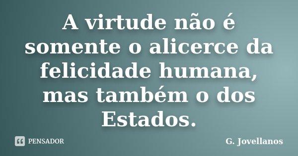 A virtude não é somente o alicerce da felicidade humana, mas também o dos Estados.... Frase de G. Jovellanos.