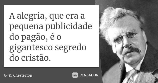 A alegria, que era a pequena publicidade do pagão, é o gigantesco segredo do cristão.... Frase de G.K. Chesterton.