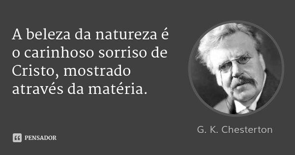 A beleza da natureza é o carinhoso sorriso de Cristo, mostrado através da matéria.... Frase de G. K. Chesterton.